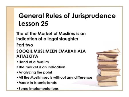 General Rules of Jurisprudence Lesson 25 The of the Market of Muslims is an indication of a legal slaughter Part two SOOQIL MUSLIMEEN EMARAH ALA ATTAZKIYA.