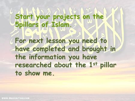 Start your projects on the 5pillars of Islam. For next lesson you need to have completed and brought in the information you have researched about the 1.