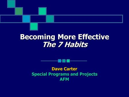 Becoming More Effective The 7 Habits Dave Carter Special Programs and Projects AFM.