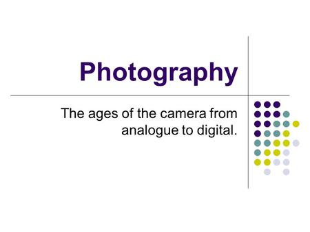 Photography The ages of the camera from analogue to digital.