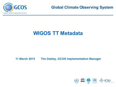 11 March 2013 Tim Oakley, GCOS Implementation Manager WIGOS TT Metadata Global Climate Observing System.