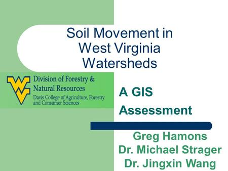 Soil Movement in West Virginia Watersheds A GIS Assessment Greg Hamons Dr. Michael Strager Dr. Jingxin Wang.