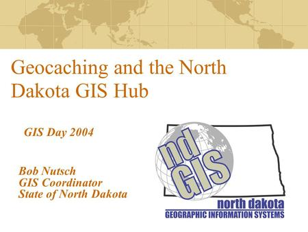 Geocaching and the North Dakota GIS Hub Bob Nutsch GIS Coordinator State of North Dakota GIS Day 2004.