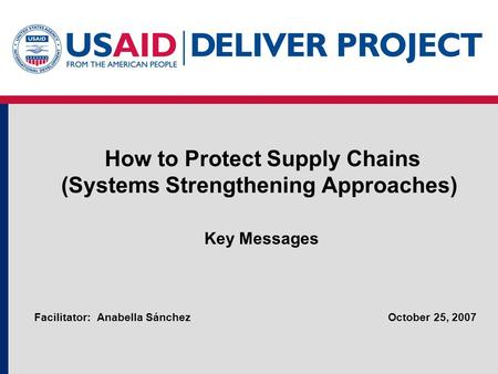 How to Protect Supply Chains (Systems Strengthening Approaches) Key Messages October 25, 2007Facilitator: Anabella Sánchez.