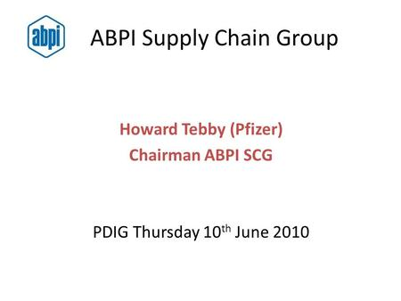 ABPI Supply Chain Group Howard Tebby (Pfizer) Chairman ABPI SCG PDIG Thursday 10 th June 2010.