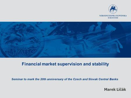 Financial market supervision and stability Seminar to mark the 20th anniversary of the Czech and Slovak Central Banks Marek Ličák.