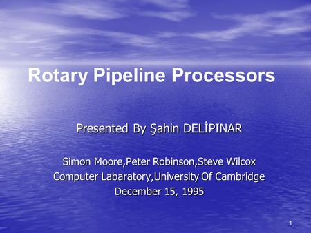 1 Presented By Şahin DELİPINAR Simon Moore,Peter Robinson,Steve Wilcox Computer Labaratory,University Of Cambridge December 15, 1995 Rotary Pipeline Processors.