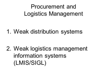 Procurement and Logistics Management 1.Weak distribution systems 2.Weak logistics management information systems (LMIS/SIGL)