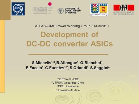 Development of DC-DC converter ASICs S.Michelis 1,3, B.Allongue 1, G.Blanchot 1, F.Faccio 1, C.Fuentes 1,2, S.Orlandi 1, S.Saggini 4 1 CERN – PH-ESE 2.