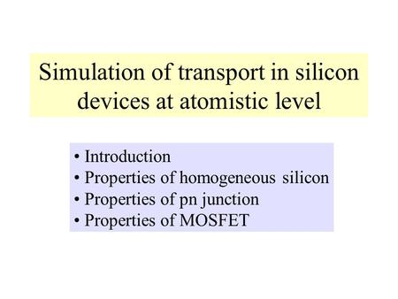Simulation of transport in silicon devices at atomistic level Introduction Properties of homogeneous silicon Properties of pn junction Properties of MOSFET.