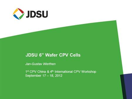 "Jan-Gustav Werthen 1 st CPV China & 4 th International CPV Workshop September 17 – 18, 2012 JDSU 6"" Wafer CPV Cells."