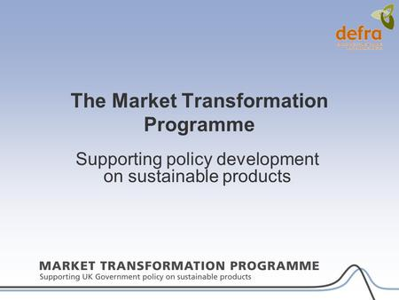 The Market Transformation Programme Supporting policy development on sustainable products.