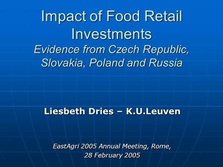 Impact of Food Retail Investments Evidence from Czech Republic, Slovakia, Poland and Russia Liesbeth Dries – K.U.Leuven EastAgri 2005 Annual Meeting, Rome,