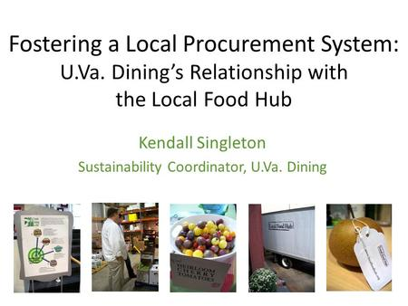 Fostering a Local Procurement System: U.Va. Dining's Relationship with the Local Food Hub Kendall Singleton Sustainability Coordinator, U.Va. Dining.