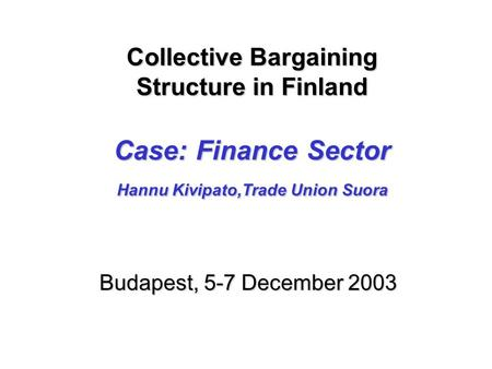 Collective Bargaining Structure in Finland Case: Finance Sector Hannu Kivipato,Trade Union Suora Collective Bargaining Structure in Finland Case: Finance.