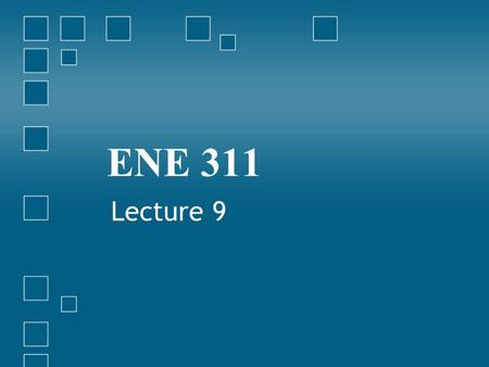 ENE 311 Lecture 9.