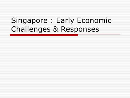Singapore : Early Economic Challenges & Responses.