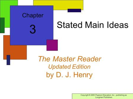 Copyright © 2005 Pearson Education, Inc., publishing as Longman Publishers The Master Reader Updated Edition by D. J. Henry Chapter 3 Stated Main Ideas.