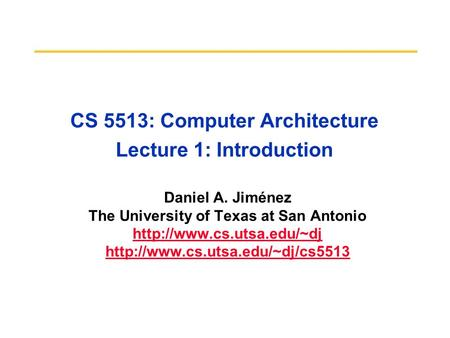 CS 5513: Computer Architecture Lecture 1: Introduction Daniel A. Jiménez The University of Texas at San Antonio