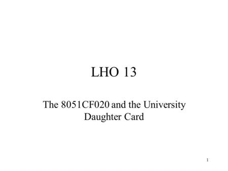 1 LHO 13 The 8051CF020 and the University Daughter Card.