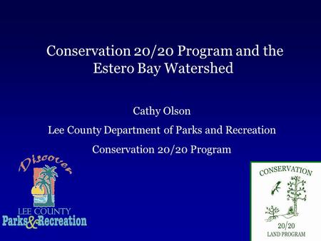 Conservation 20/20 Program and the Estero Bay Watershed Cathy Olson Lee County Department of Parks and Recreation Conservation 20/20 Program.