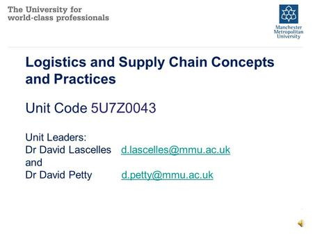 Logistics and Supply Chain Concepts and Practices Unit Code 5U7Z0043 Unit Leaders: Dr David Lascelles and Dr.