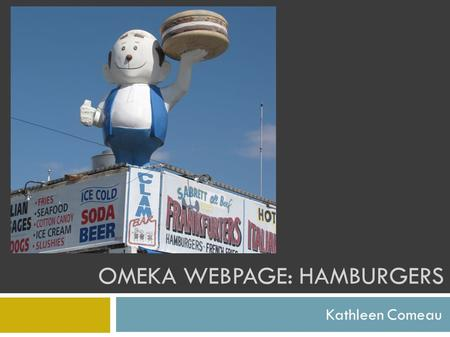 OMEKA WEBPAGE: HAMBURGERS Kathleen Comeau. Content & Collections This digital library chronicles a quest for the best hamburgers in New York City & beyond.