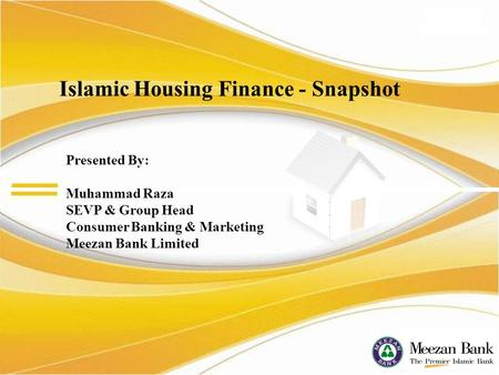Presented By: Muhammad Raza SEVP & Group Head Consumer Banking & Marketing Meezan Bank Limited Islamic Housing Finance - Snapshot.