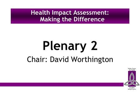 Plenary 2 Chair: David Worthington Health Impact Assessment: Making the Difference.