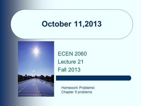 October 11,2013 ECEN 2060 Lecture 21 Fall 2013 Homework Problems\ Chapter 5 problems.