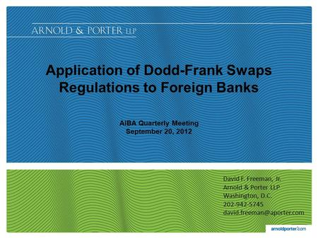 Application of Dodd-Frank Swaps Regulations to Foreign Banks AIBA Quarterly Meeting September 20, 2012 1 David F. Freeman, Jr. Arnold & Porter LLP Washington,