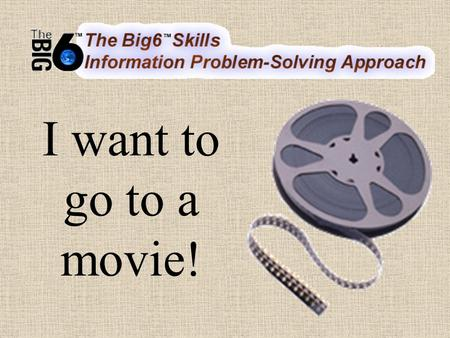 I want to go to a movie!. 1. Task Definition Define the information problem I want to go see a movie at a movie theatre Friday night.