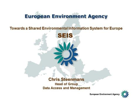 Towards a Shared Environmental Information System for Europe SEIS Chris Steenmans Head of Group Data Access and Management.