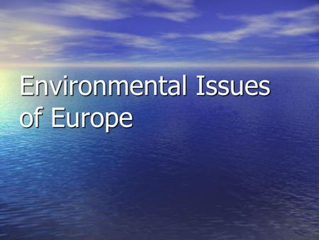 Environmental Issues of Europe. SS6G9 The student will discuss environmental issues in Europe. a. a. Explain the major concerns of Europeans regarding.