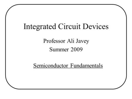 Integrated Circuit Devices Professor Ali Javey Summer 2009 Semiconductor Fundamentals.