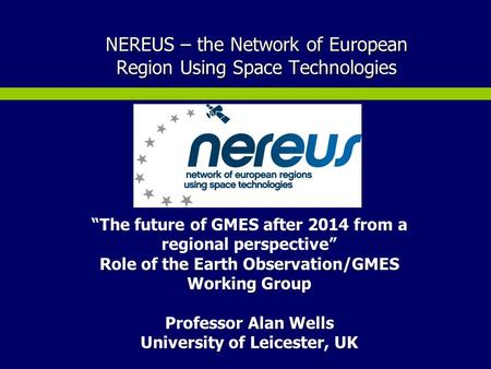 "NEREUS – the Network of European Region Using Space Technologies ""The future of GMES after 2014 from a regional perspective"" Role of the Earth Observation/GMES."