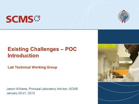 Existing Challenges – POC Introduction Lab Technical Working Group Jason Williams, Principal Laboratory Advisor, SCMS January 20-21, 2013.