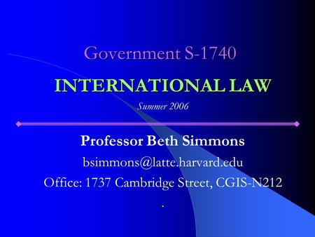 Government S-1740 INTERNATIONAL LAW Summer 2006 Professor Beth Simmons Office: 1737 Cambridge Street, CGIS-N212.