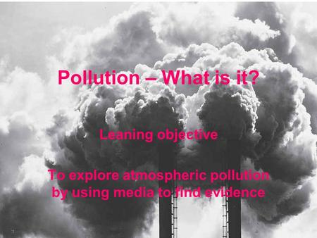 Leaning objective To explore atmospheric pollution by using media to find evidence Pollution – What is it?