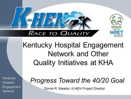 Title Block Kentucky Hospital Engagement Network and Other Quality Initiatives at KHA Progress Toward the 40/20 Goal Donna R. Meador, K-HEN Project Director.