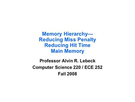 Memory Hierarchy— Reducing Miss Penalty Reducing Hit Time Main Memory Professor Alvin R. Lebeck Computer Science 220 / ECE 252 Fall 2008.