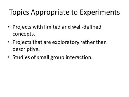 Topics Appropriate to Experiments Projects with limited and well-defined concepts. Projects that are exploratory rather than descriptive. Studies of small.