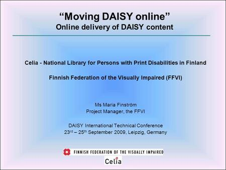 Celia - National Library for Persons with Print Disabilities in Finland Finnish Federation of the Visually Impaired (FFVI) Ms Maria Finström Project Manager,