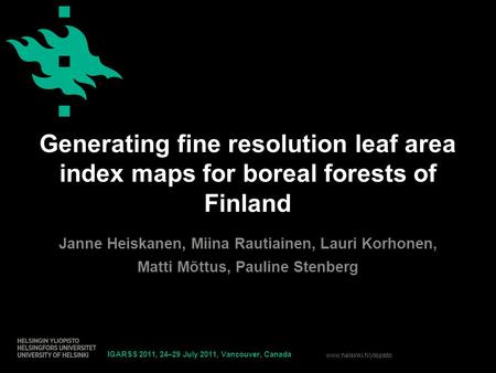 Www.helsinki.fi/yliopisto Generating fine resolution leaf area index maps for boreal forests of Finland Janne Heiskanen, Miina Rautiainen, Lauri Korhonen,