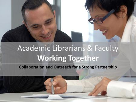 Academic Librarians & Faculty Working Together Collaboration and Outreach for a Strong Partnership.