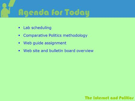 The Internet and Politics Agenda for Today  Lab scheduling  Comparative Politics methodology  Web guide assignment  Web site and bulletin board overview.