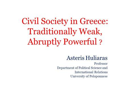 Civil Society in Greece: Traditionally Weak, Abruptly Powerful ? Asteris Huliaras Professor Department of Political Science and International Relations.