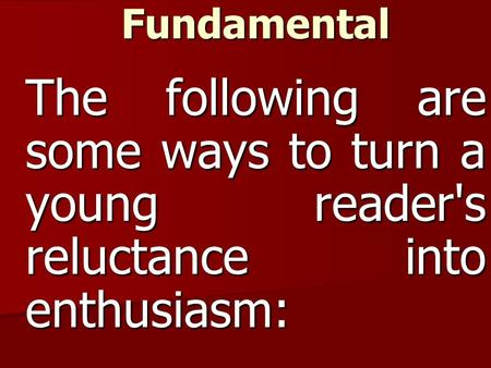 Reading Is Fundamental The following are some ways to turn a young reader's reluctance into enthusiasm: