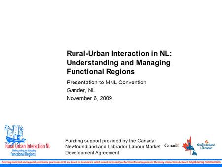 Rural-Urban Interaction in NL: Understanding and Managing Functional Regions Presentation to MNL Convention Gander, NL November 6, 2009 Funding support.