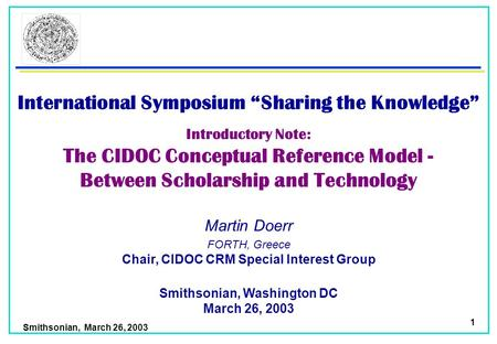 "Smithsonian, March 26, 2003 1 International Symposium ""Sharing the Knowledge"" Martin Doerr Smithsonian, Washington DC March 26, 2003 FORTH, Greece Chair,"